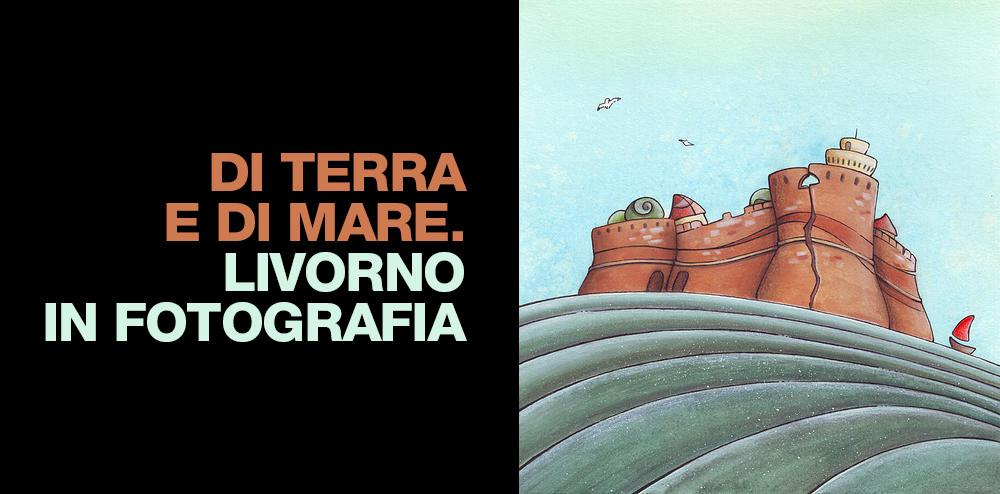 Di terra e di mare. Livorno in fotografia.
